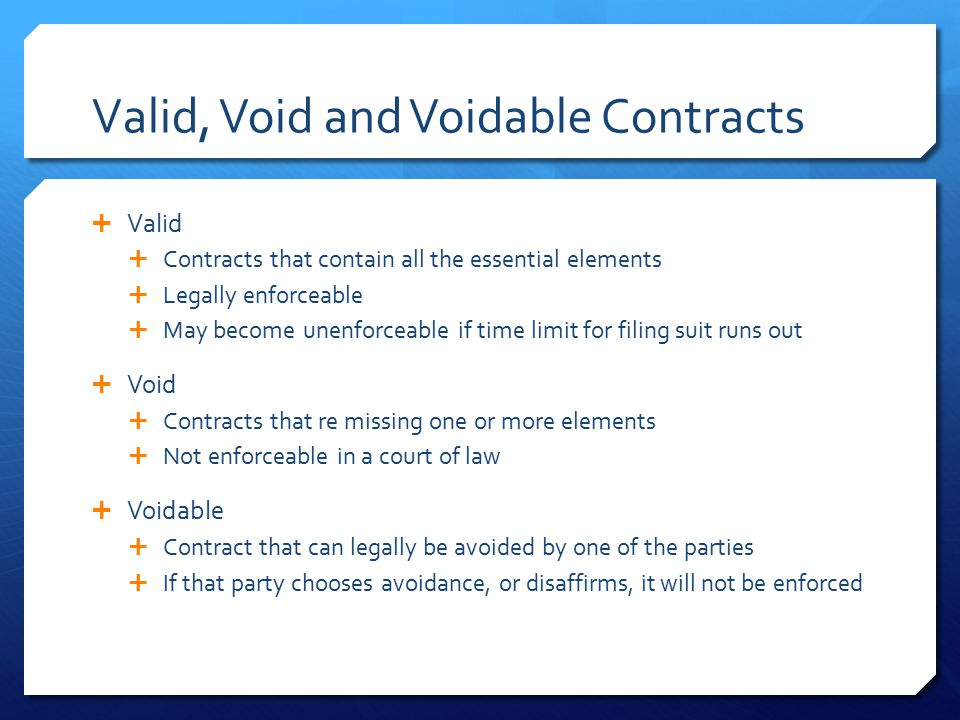 Valid, Void and Voidable Contracts  Valid  Contracts that contain all the essential elements  Legally enforceable  May become unenforceable if tim