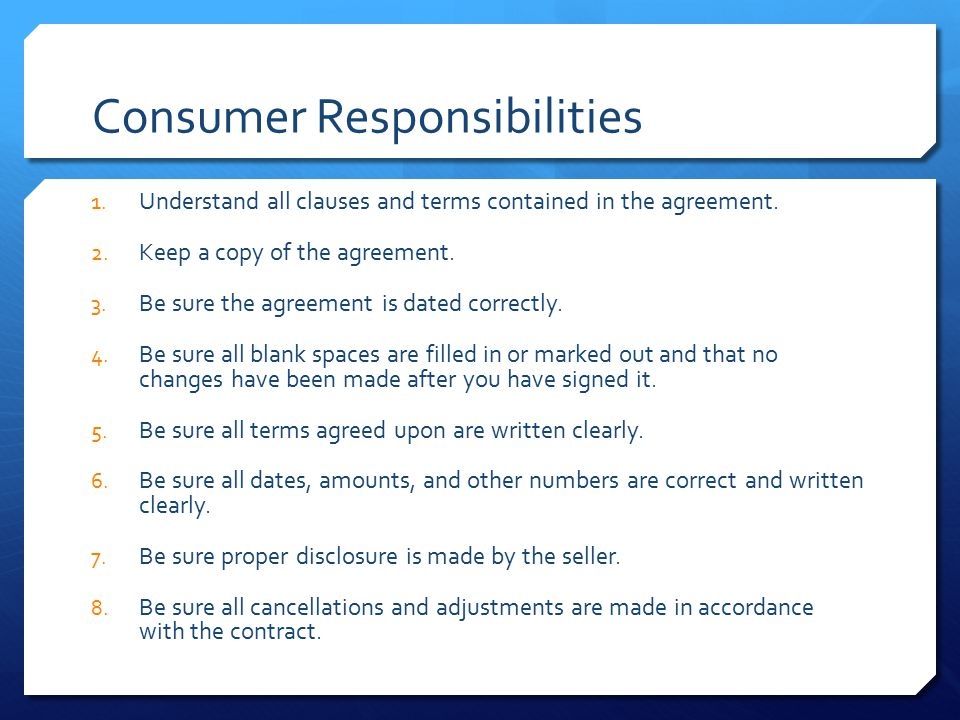 Consumer Responsibilities 1. Understand all clauses and terms contained in the agreement. 2. Keep a copy of the agreement. 3. Be sure the agreement is