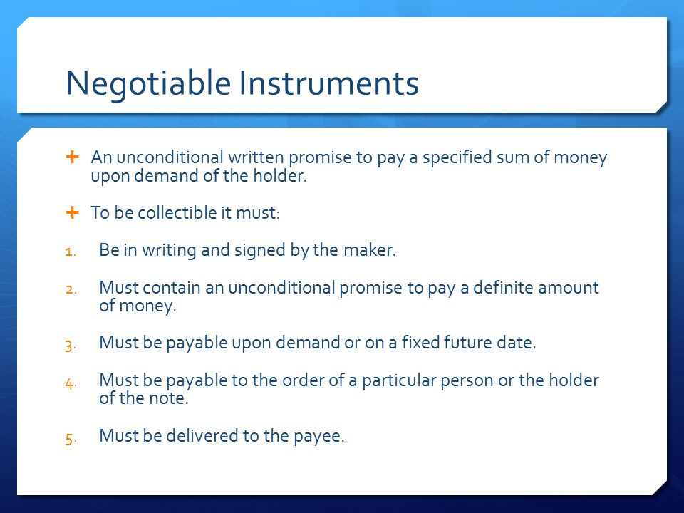 Negotiable Instruments  An unconditional written promise to pay a specified sum of money upon demand of the holder.  To be collectible it must: 1. B