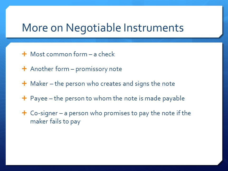 More on Negotiable Instruments  Most common form – a check  Another form – promissory note  Maker – the person who creates and signs the note  Pay