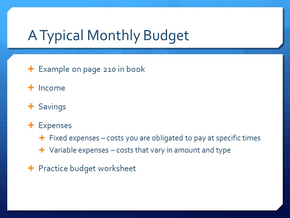 A Typical Monthly Budget  Example on page 210 in book  Income  Savings  Expenses  Fixed expenses – costs you are obligated to pay at specific tim