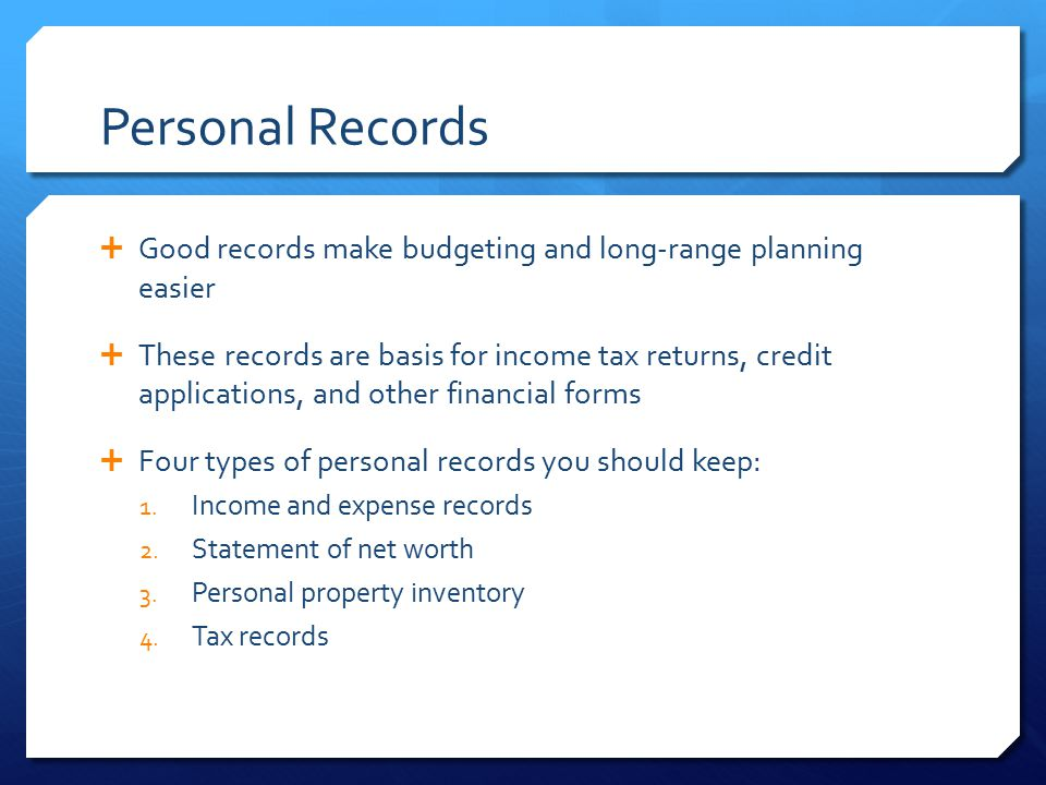 Personal Records  Good records make budgeting and long-range planning easier  These records are basis for income tax returns, credit applications, a