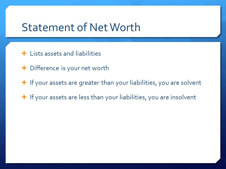 Statement of Net Worth  Lists assets and liabilities  Difference is your net worth  If your assets are greater than your liabilities, you are solve