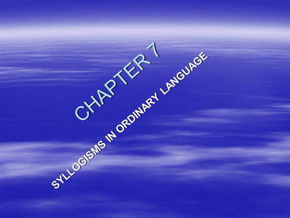 CHAPTER 7 SYLLOGISMS IN ORDINARY LANGUAGE