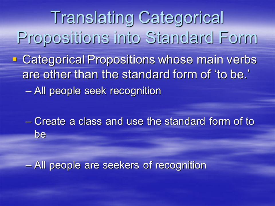 Translating Categorical Propositions into Standard Form  Categorical Propositions whose main verbs are other than the standard form of 'to be.' –All