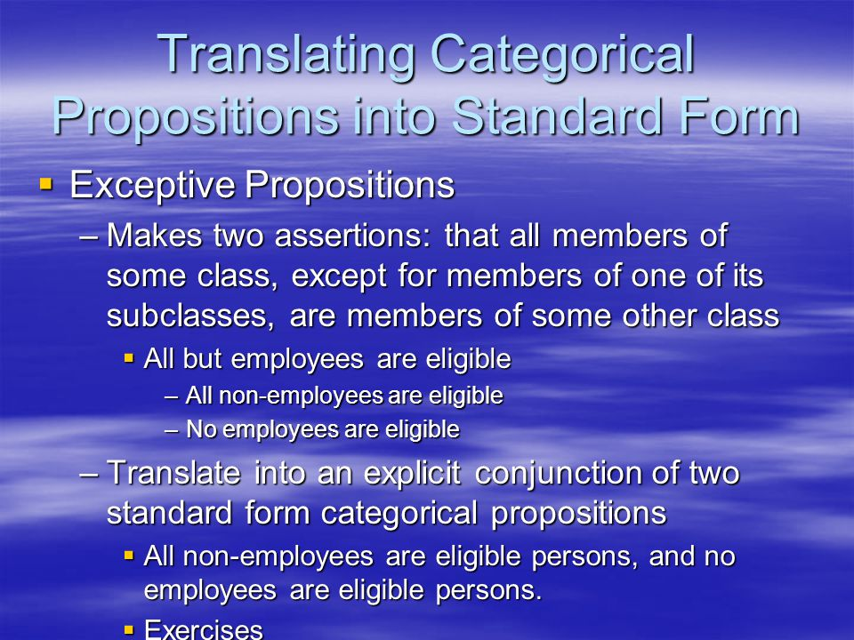 Translating Categorical Propositions into Standard Form  Exceptive Propositions –Makes two assertions: that all members of some class, except for mem