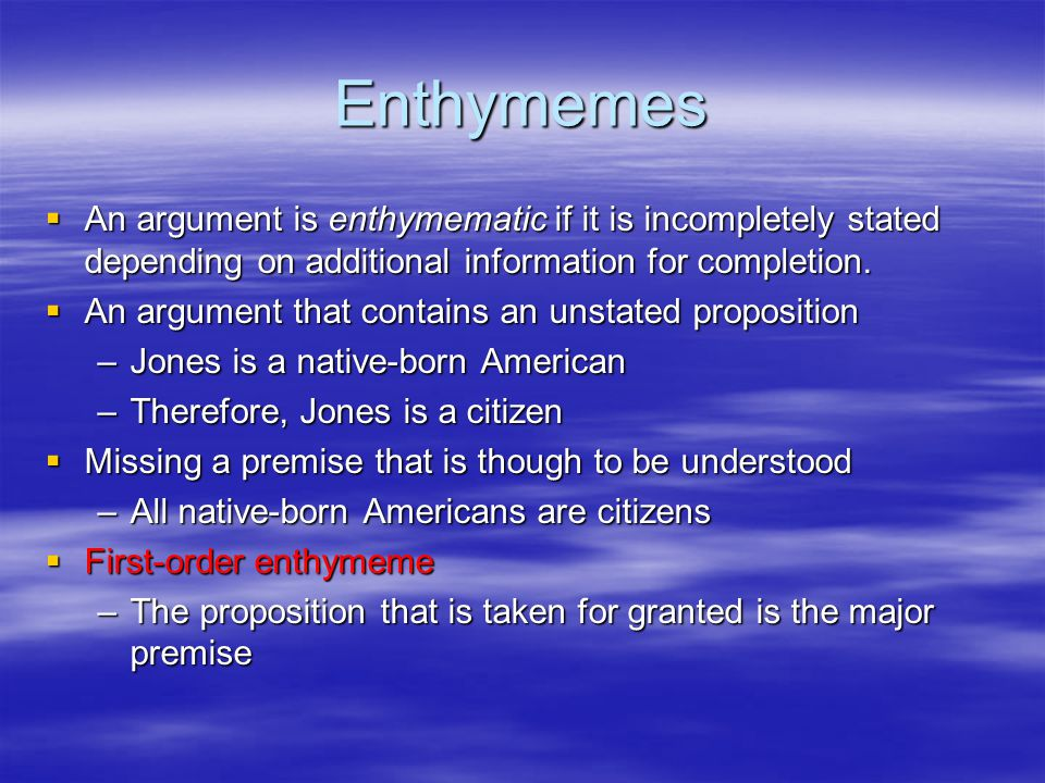 Enthymemes  An argument is enthymematic if it is incompletely stated depending on additional information for completion.  An argument that contains