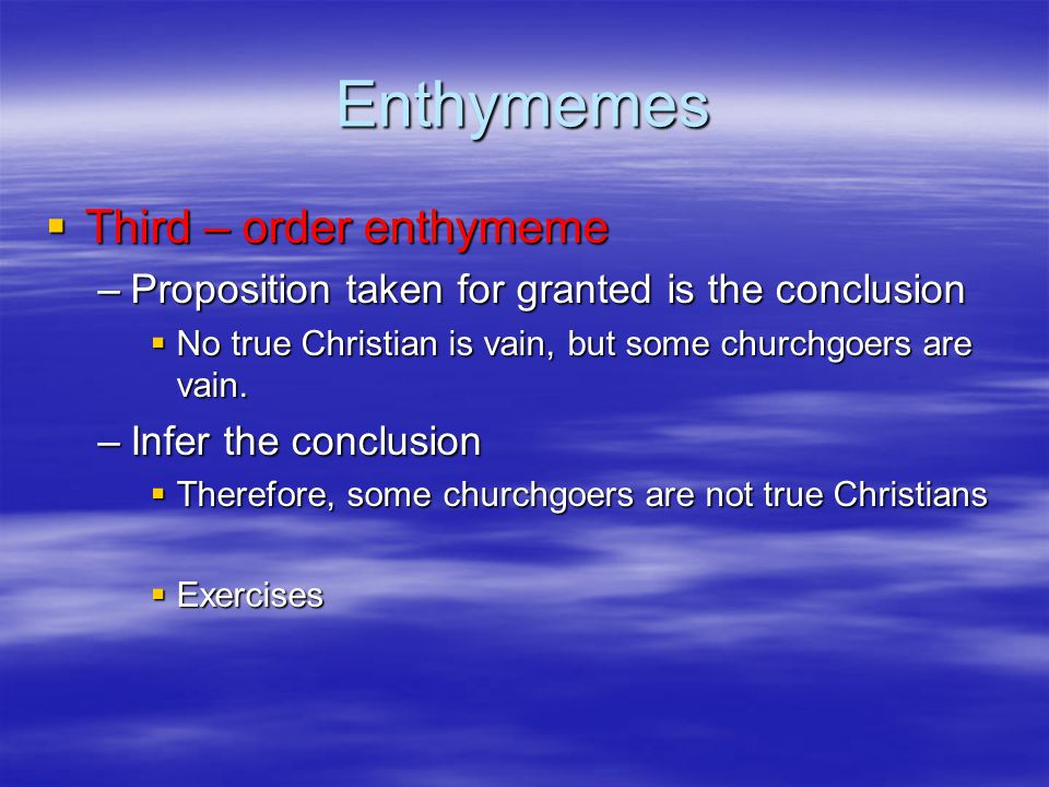 Enthymemes  Third – order enthymeme –Proposition taken for granted is the conclusion  No true Christian is vain, but some churchgoers are vain. –Inf