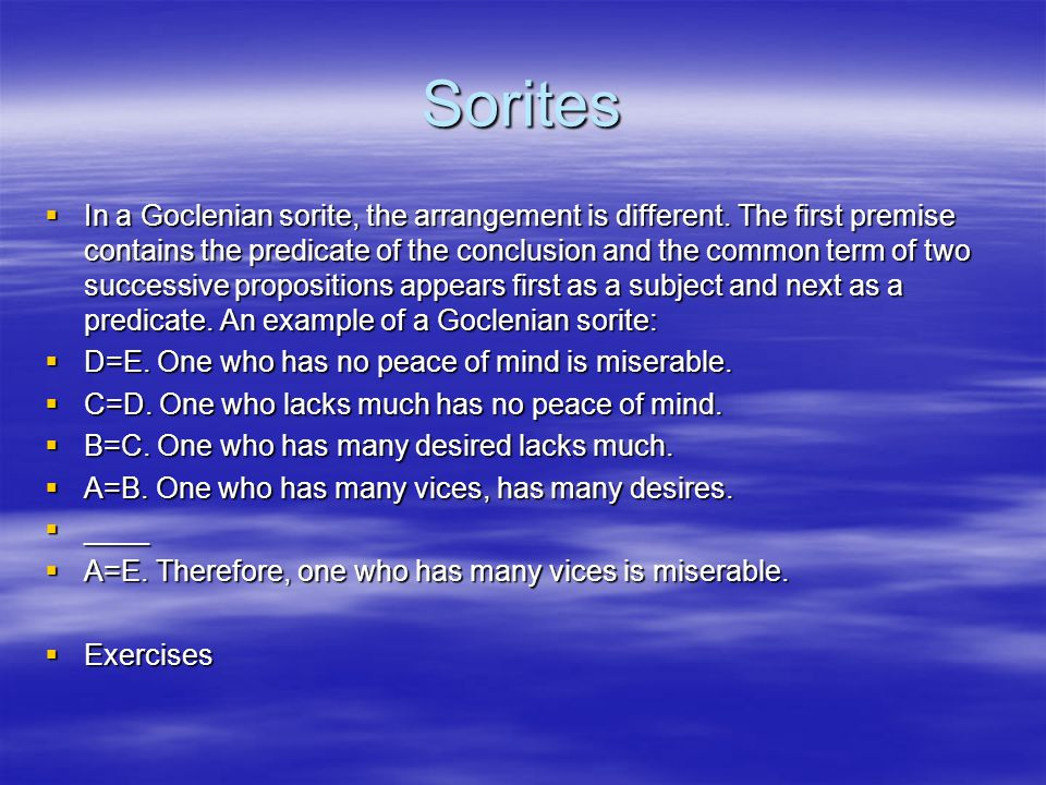 Sorites  In a Goclenian sorite, the arrangement is different. The first premise contains the predicate of the conclusion and the common term of two s