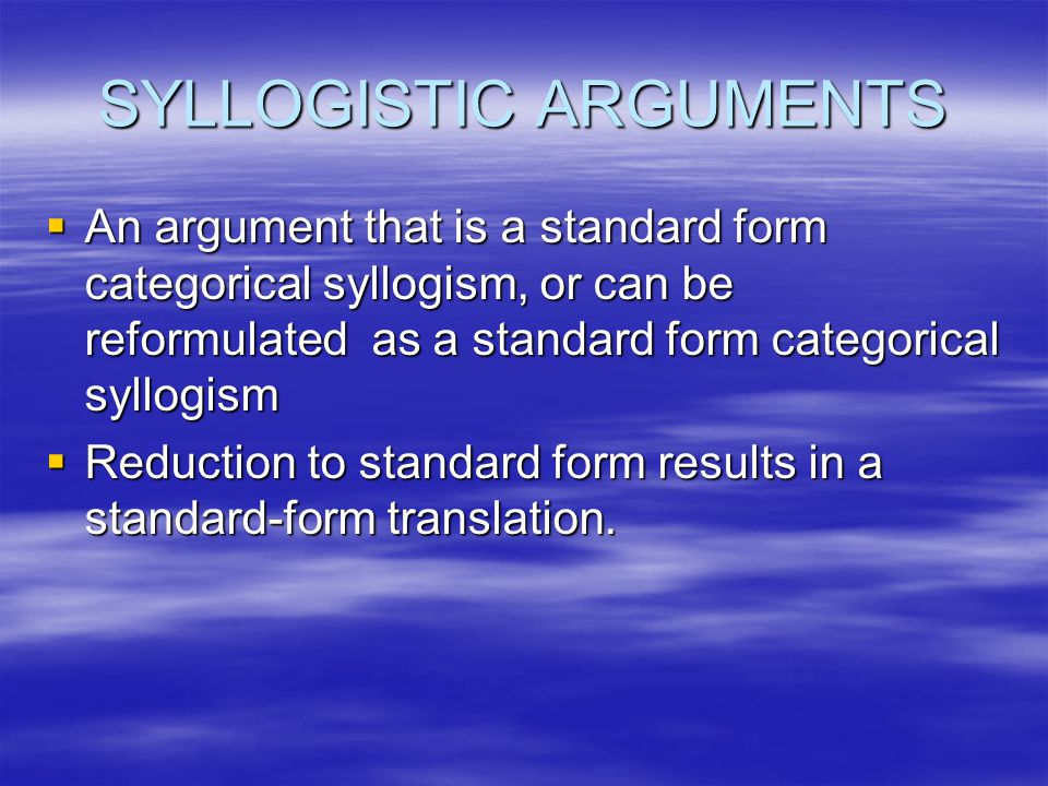 SYLLOGISTIC ARGUMENTS  An argument that is a standard form categorical syllogism, or can be reformulated as a standard form categorical syllogism  R