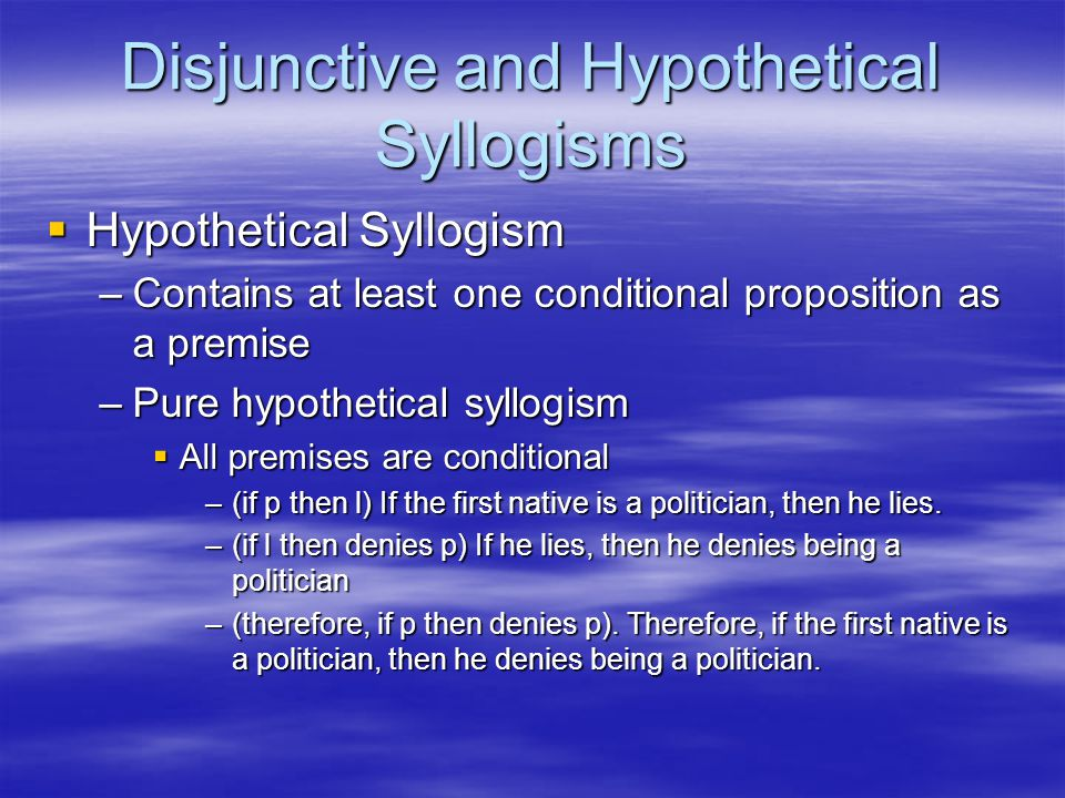 Disjunctive and Hypothetical Syllogisms  Hypothetical Syllogism –Contains at least one conditional proposition as a premise –Pure hypothetical syllog