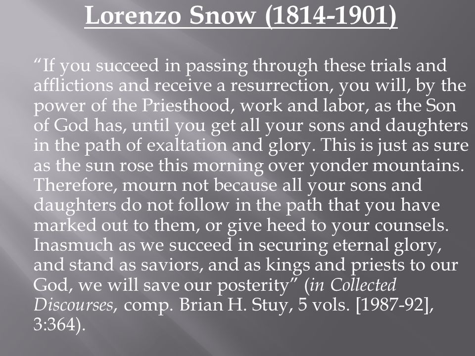 "Lorenzo Snow (1814-1901) ""If you succeed in passing through these trials and afflictions and receive a resurrection, you will, by the power of the Pri"