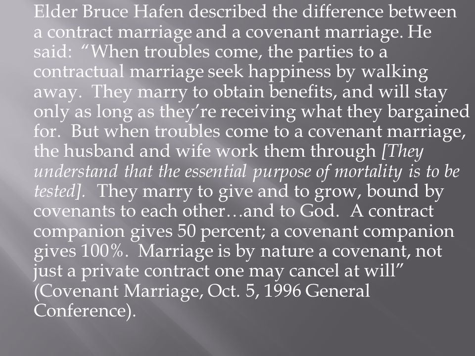 "Elder Bruce Hafen described the difference between a contract marriage and a covenant marriage. He said: ""When troubles come, the parties to a contrac"