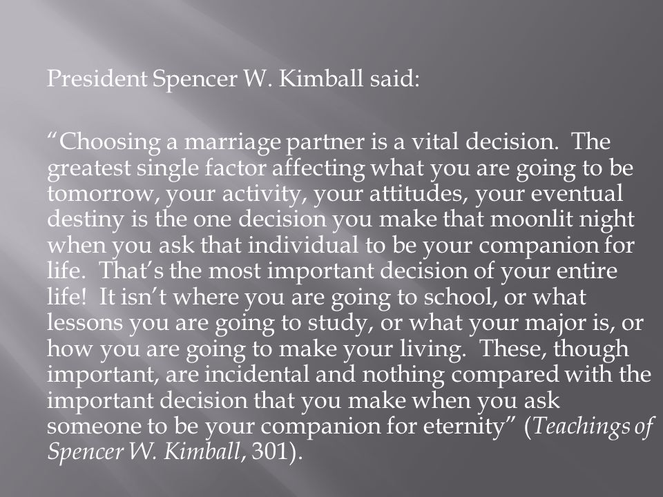 "President Spencer W. Kimball said: ""Choosing a marriage partner is a vital decision. The greatest single factor affecting what you are going to be tom"