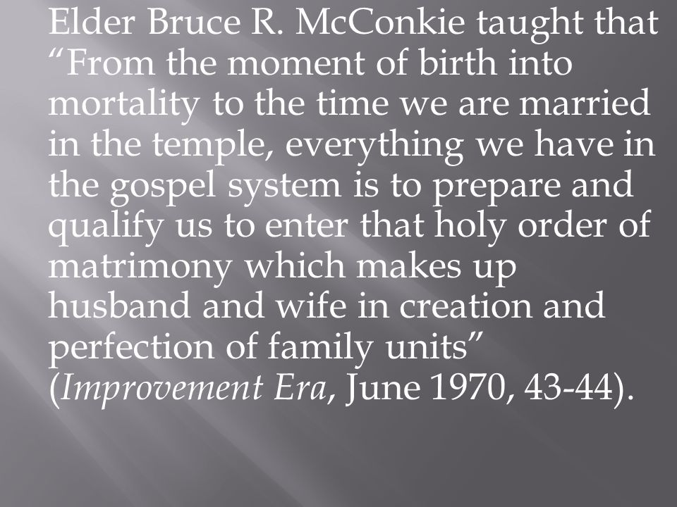 "Elder Bruce R. McConkie taught that ""From the moment of birth into mortality to the time we are married in the temple, everything we have in the gospe"
