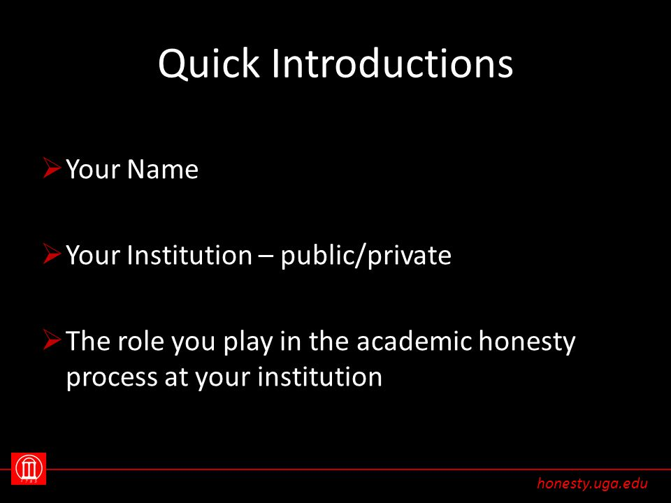 Quick Introductions  Your Name  Your Institution – public/private  The role you play in the academic honesty process at your institution honesty.uga.edu
