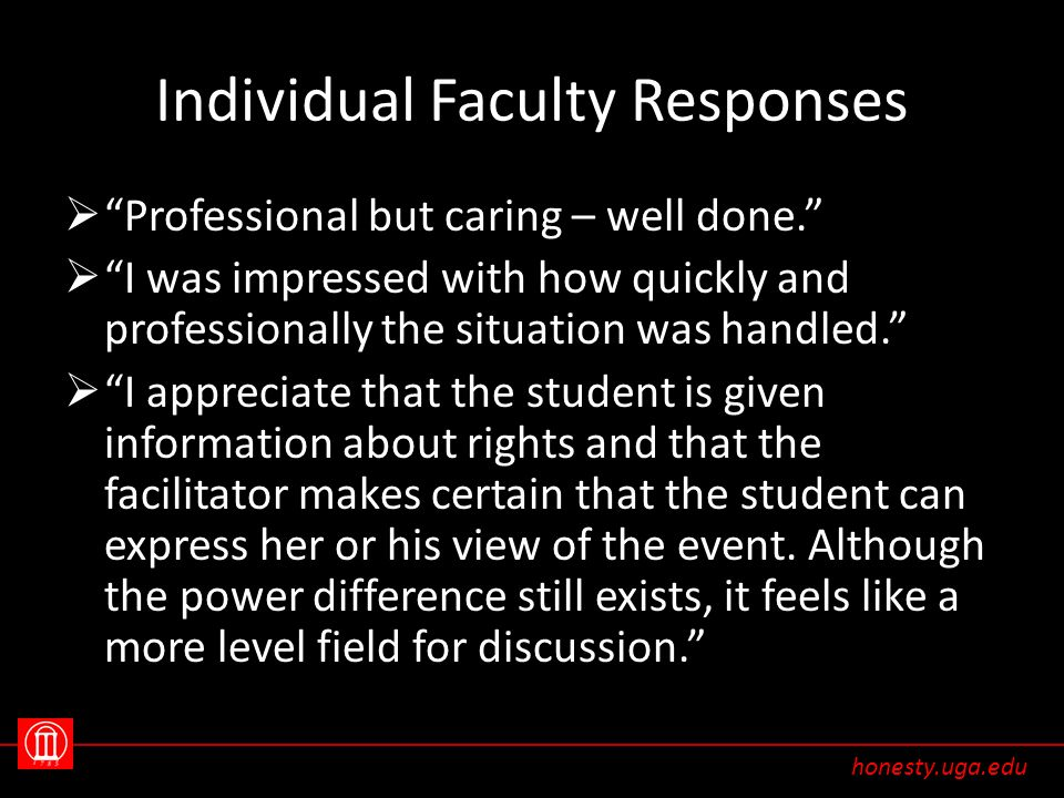 Individual Faculty Responses  Professional but caring – well done.  I was impressed with how quickly and professionally the situation was handled.  I appreciate that the student is given information about rights and that the facilitator makes certain that the student can express her or his view of the event.
