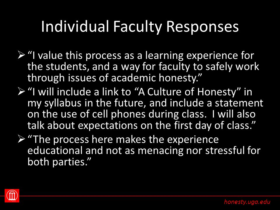 Individual Faculty Responses  I value this process as a learning experience for the students, and a way for faculty to safely work through issues of academic honesty.  I will include a link to A Culture of Honesty in my syllabus in the future, and include a statement on the use of cell phones during class.