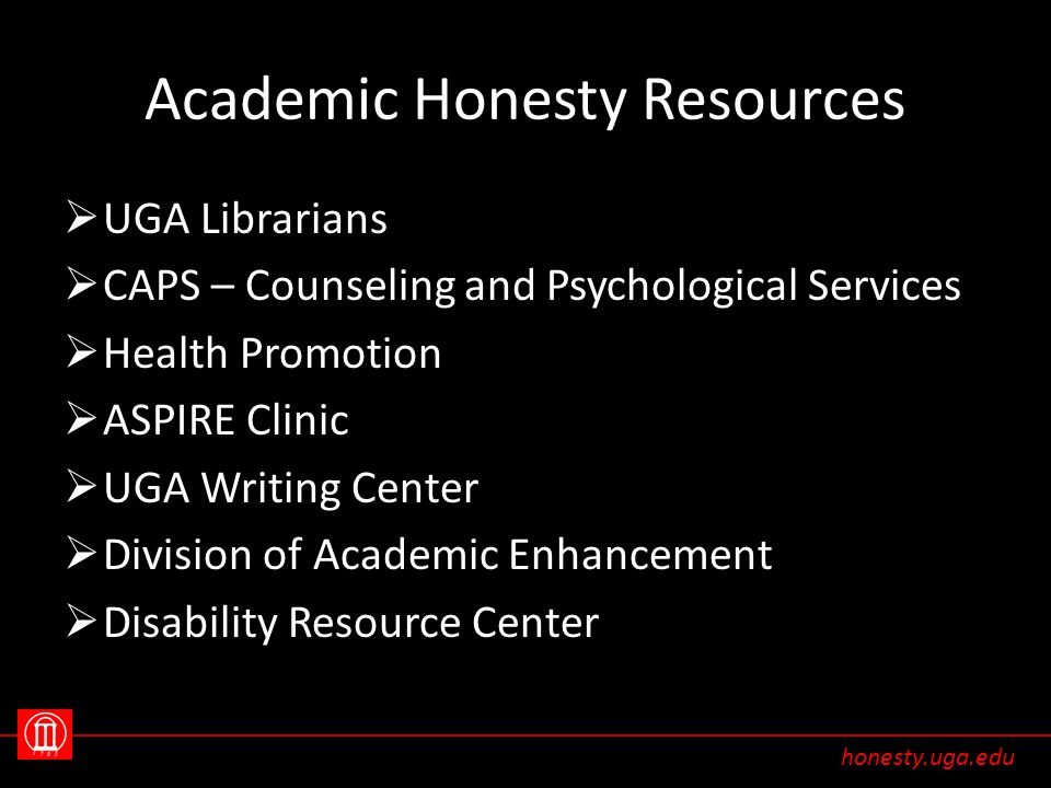 Academic Honesty Resources  UGA Librarians  CAPS – Counseling and Psychological Services  Health Promotion  ASPIRE Clinic  UGA Writing Center  Division of Academic Enhancement  Disability Resource Center honesty.uga.edu