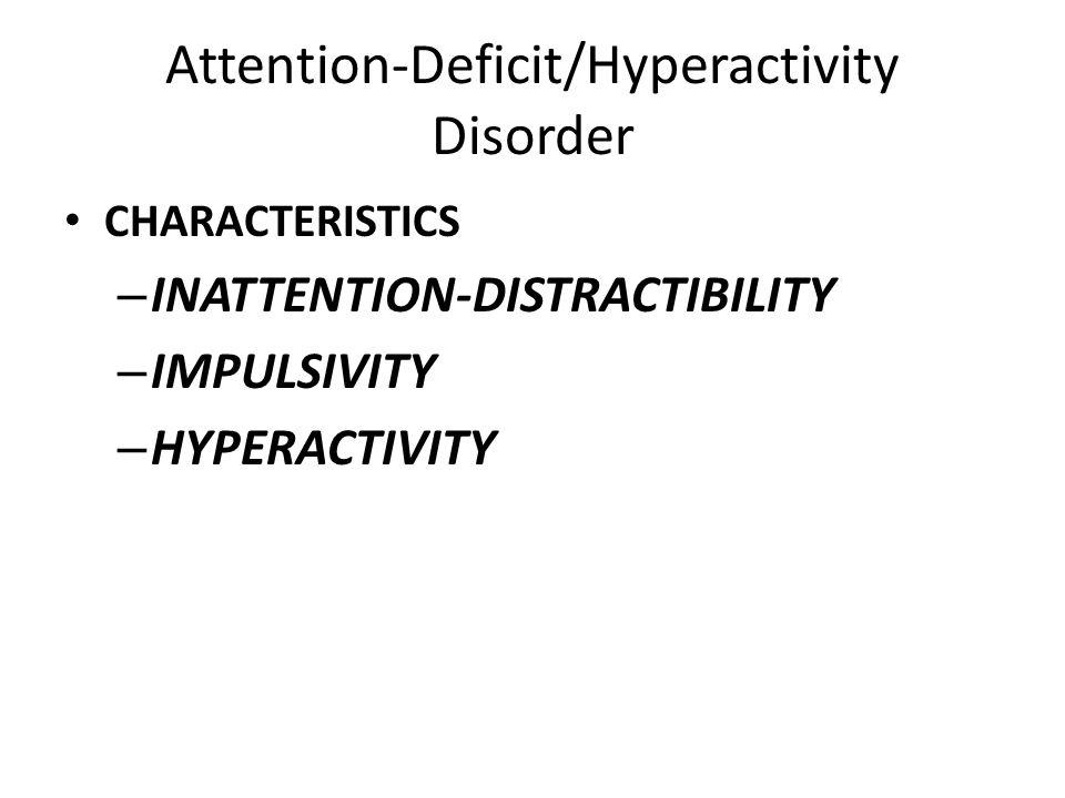 Attention-Deficit/Hyperactivity Disorder CHARACTERISTICS – INATTENTION-DISTRACTIBILITY – IMPULSIVITY – HYPERACTIVITY