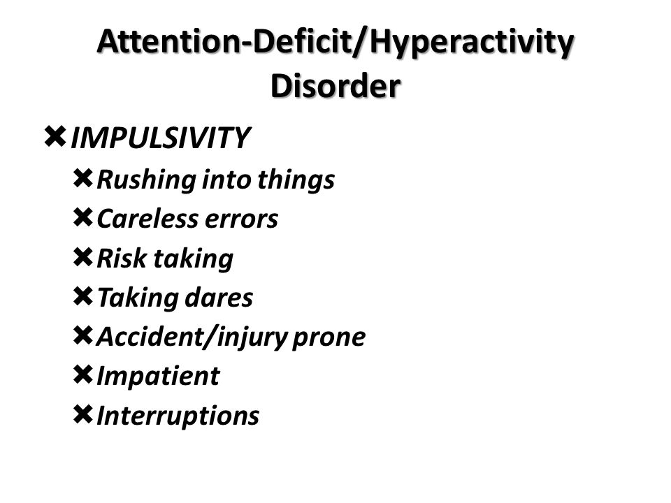Attention-Deficit/Hyperactivity Disorder  IMPULSIVITY  Rushing into things  Careless errors  Risk taking  Taking dares  Accident/injury prone 