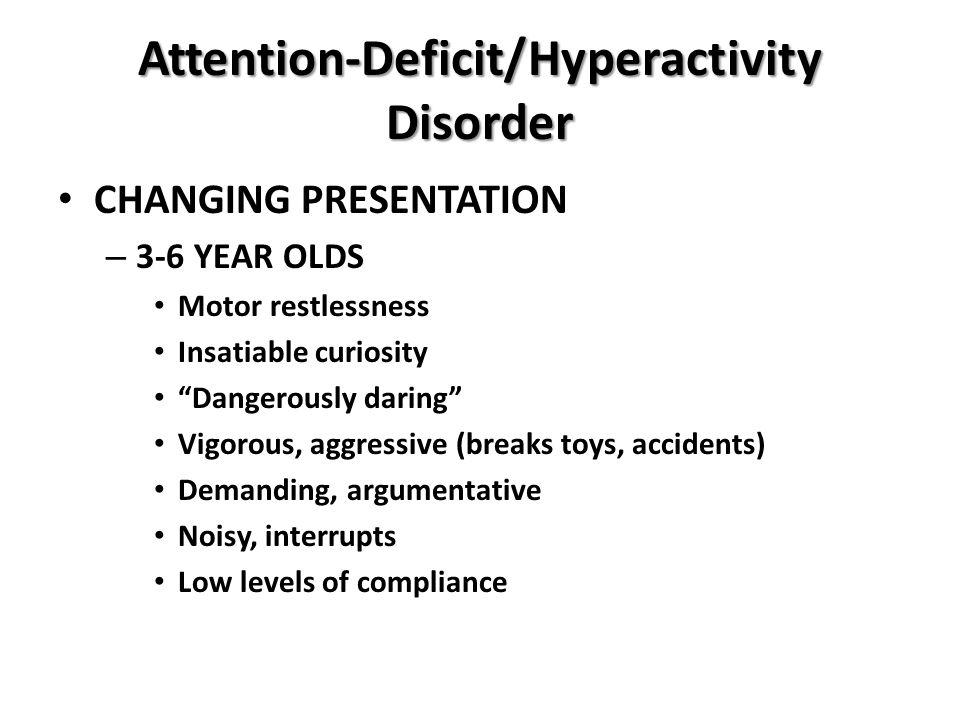 """Attention-Deficit/Hyperactivity Disorder CHANGING PRESENTATION – 3-6 YEAR OLDS Motor restlessness Insatiable curiosity """"Dangerously daring"""" Vigorous,"""