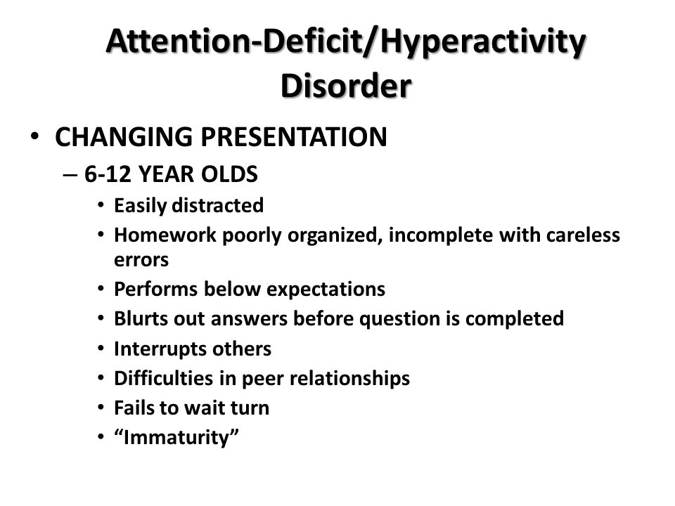 Attention-Deficit/Hyperactivity Disorder CHANGING PRESENTATION – 6-12 YEAR OLDS Easily distracted Homework poorly organized, incomplete with careless