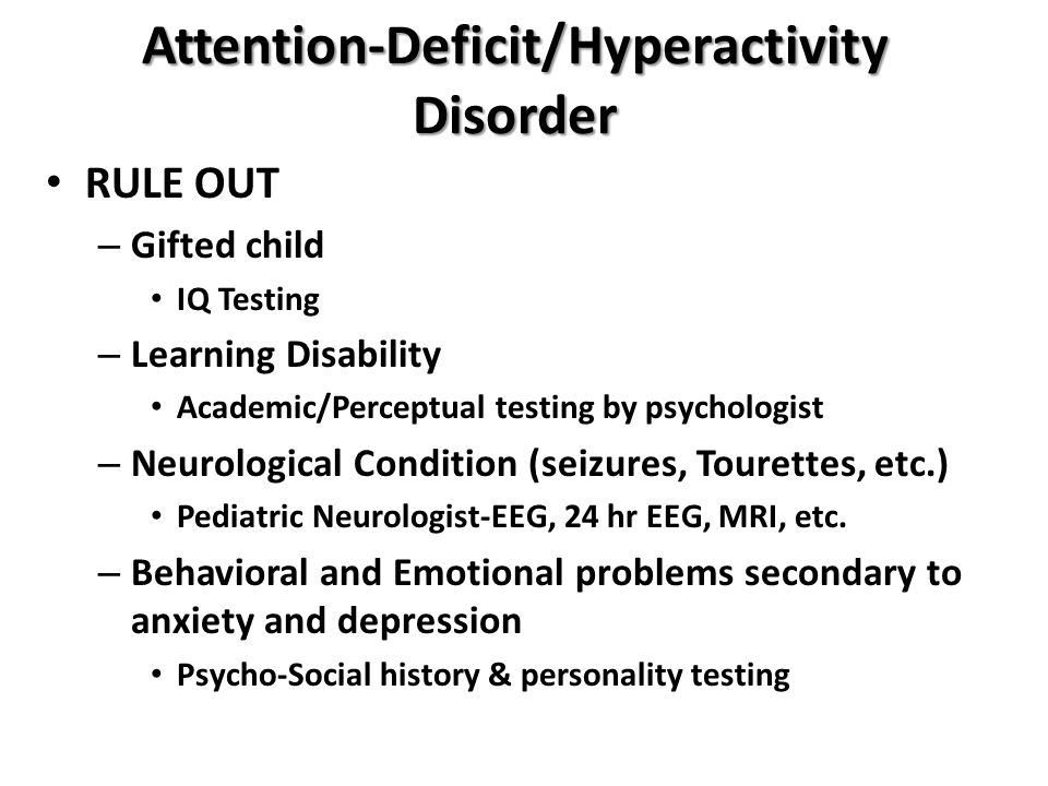 Attention-Deficit/Hyperactivity Disorder RULE OUT – Gifted child IQ Testing – Learning Disability Academic/Perceptual testing by psychologist – Neurol
