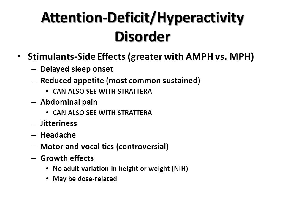 Attention-Deficit/Hyperactivity Disorder Stimulants-Side Effects (greater with AMPH vs. MPH) – Delayed sleep onset – Reduced appetite (most common sus