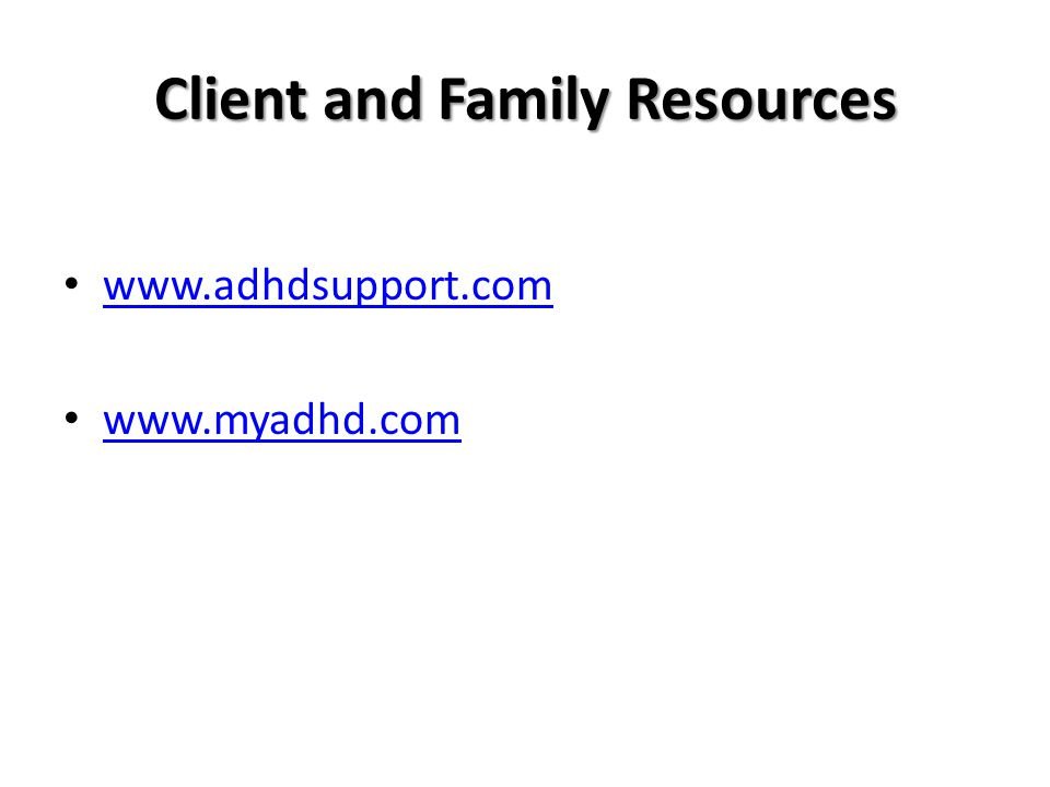 Client and Family Resources www.adhdsupport.com www.myadhd.com