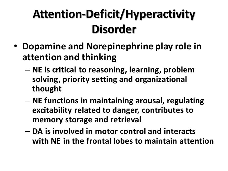 Attention-Deficit/Hyperactivity Disorder Dopamine and Norepinephrine play role in attention and thinking – NE is critical to reasoning, learning, prob
