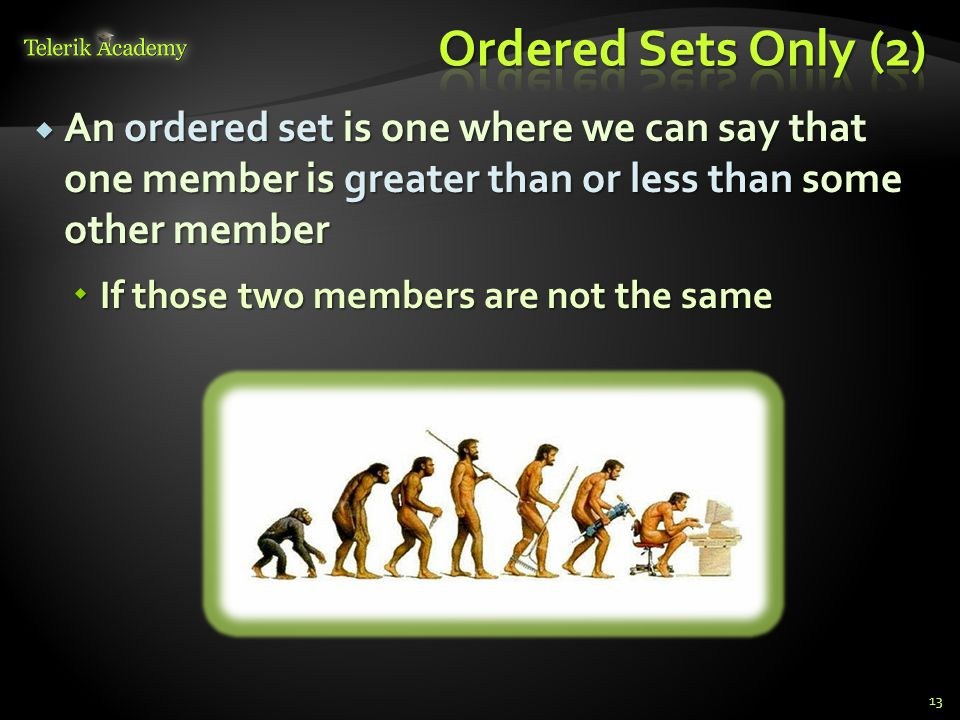  An ordered set is one where we can say that one member is greater than or less than some other member  If those two members are not the same 13
