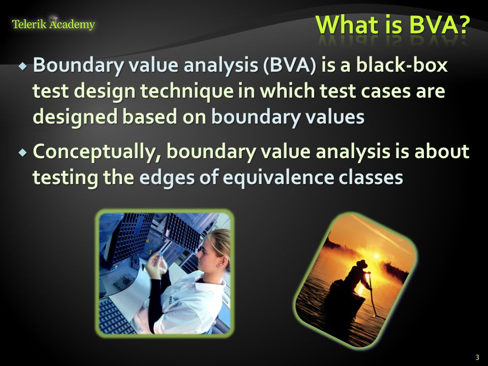  Boundary value analysis (BVA) is a black-box test design technique in which test cases are designed based on boundary values  Conceptually, boundar