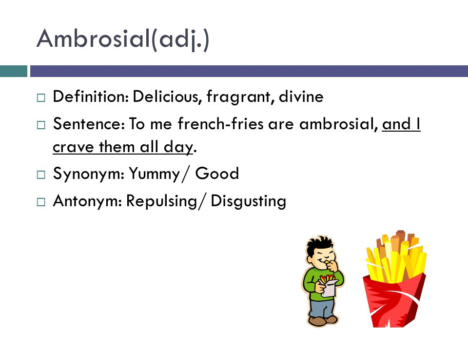 Ambrosial(adj.)  Definition: Delicious, fragrant, divine  Sentence: To me french-fries are ambrosial, and I crave them all day.