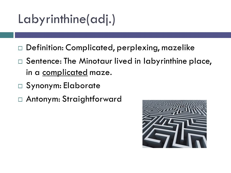 Labyrinthine(adj.)  Definition: Complicated, perplexing, mazelike  Sentence: The Minotaur lived in labyrinthine place, in a complicated maze.