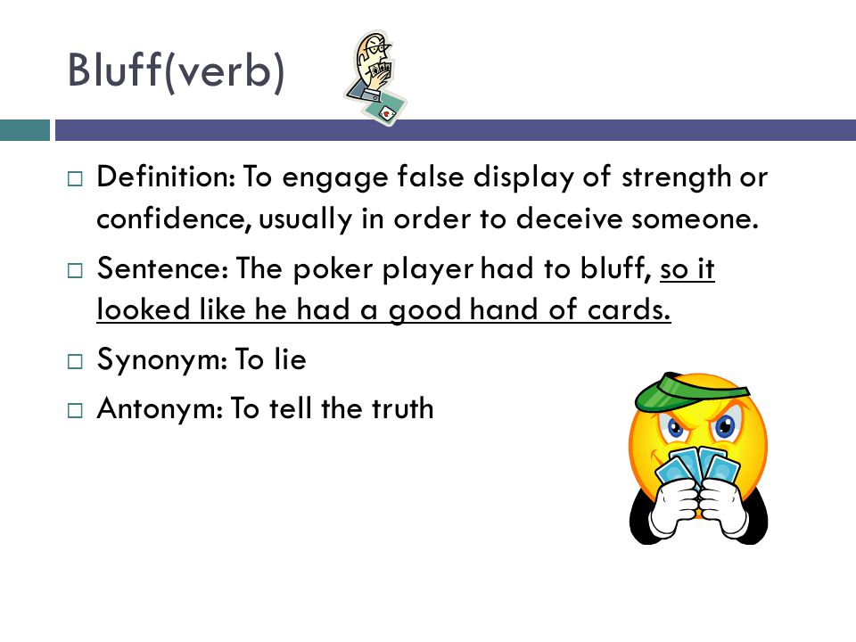 Bluff(verb)  Definition: To engage false display of strength or confidence, usually in order to deceive someone.