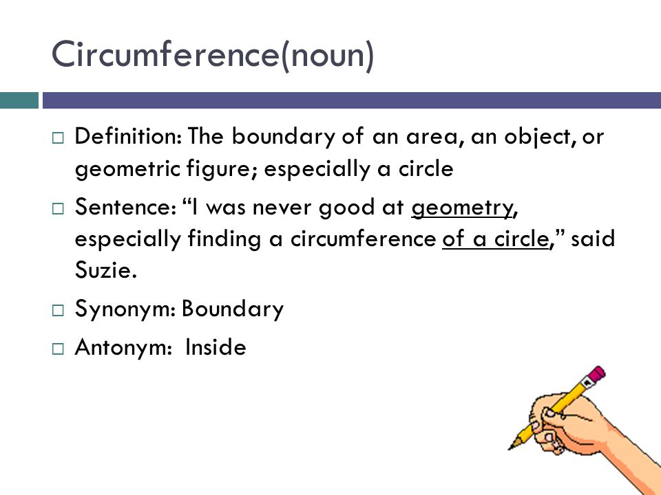 Circumference(noun)  Definition: The boundary of an area, an object, or geometric figure; especially a circle  Sentence: I was never good at geometry, especially finding a circumference of a circle, said Suzie.