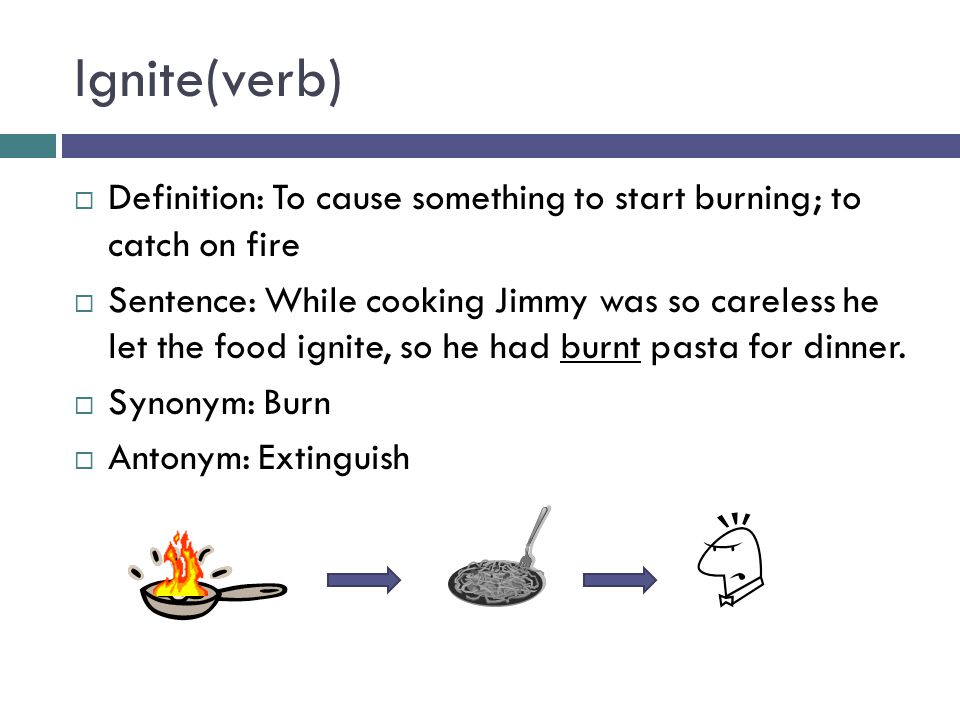Ignite(verb)  Definition: To cause something to start burning; to catch on fire  Sentence: While cooking Jimmy was so careless he let the food ignite, so he had burnt pasta for dinner.