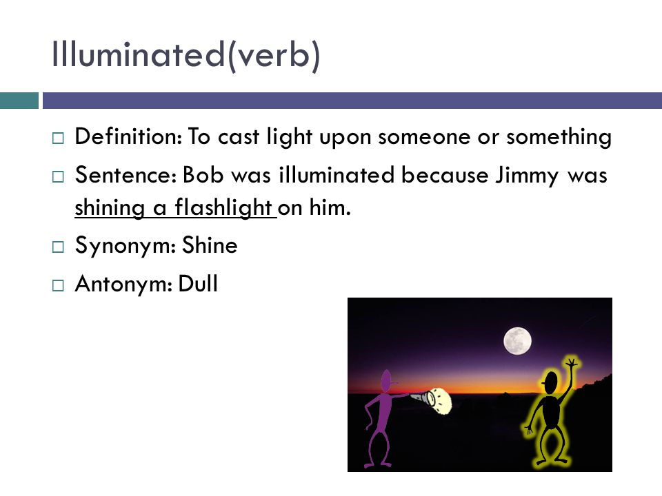 Illuminated(verb)  Definition: To cast light upon someone or something  Sentence: Bob was illuminated because Jimmy was shining a flashlight on him.