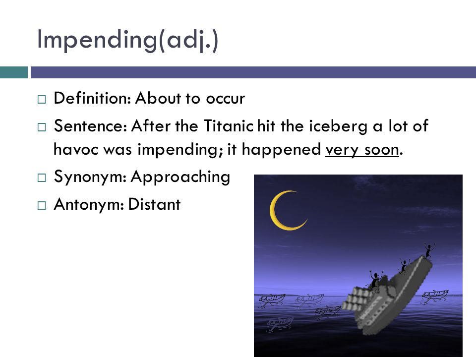 Impending(adj.)  Definition: About to occur  Sentence: After the Titanic hit the iceberg a lot of havoc was impending; it happened very soon.