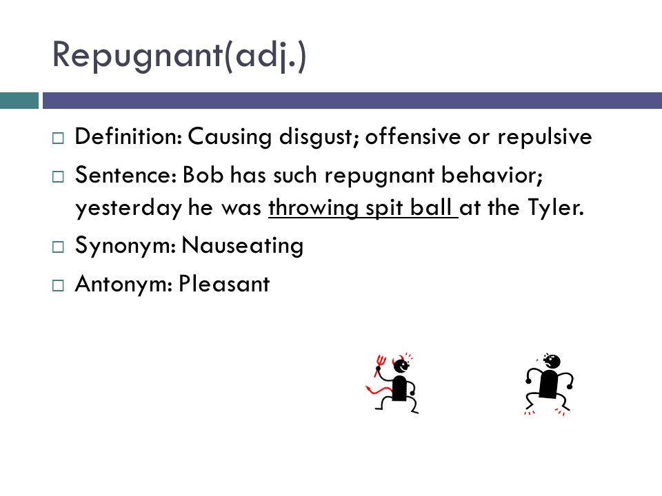 Repugnant(adj.)  Definition: Causing disgust; offensive or repulsive  Sentence: Bob has such repugnant behavior; yesterday he was throwing spit ball at the Tyler.