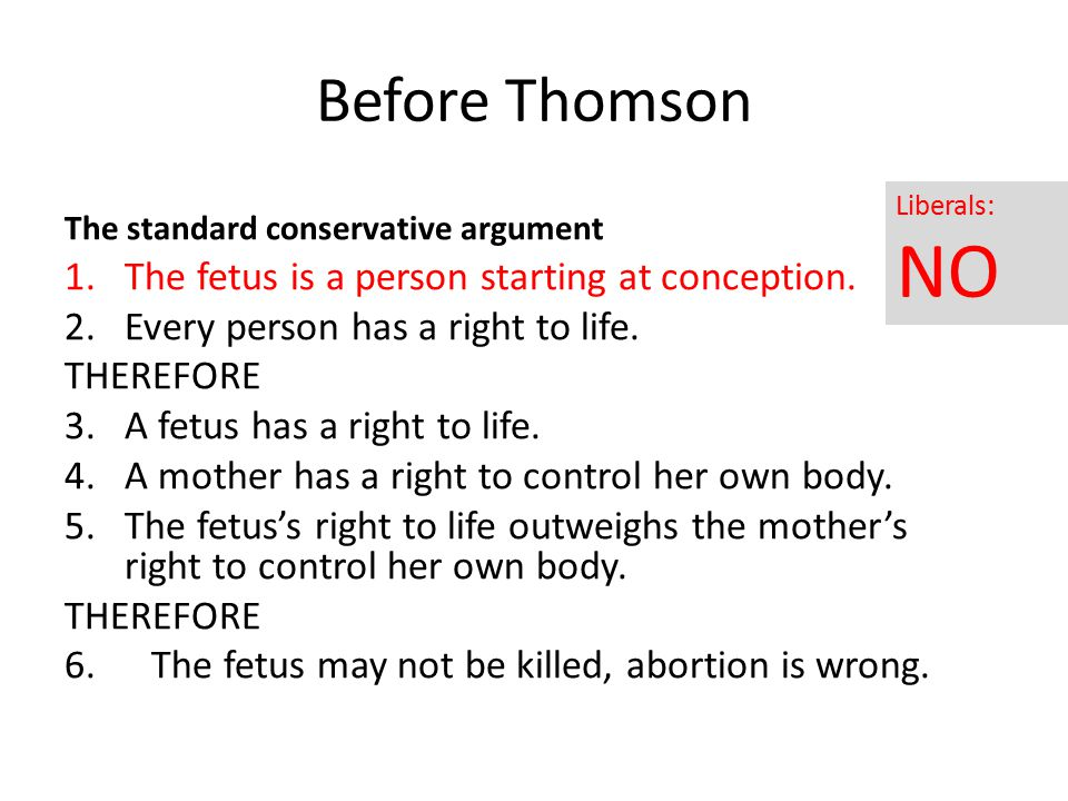 Before Thomson The standard conservative argument 1.The fetus is a person starting at conception. 2.Every person has a right to life. THEREFORE 3.A fe