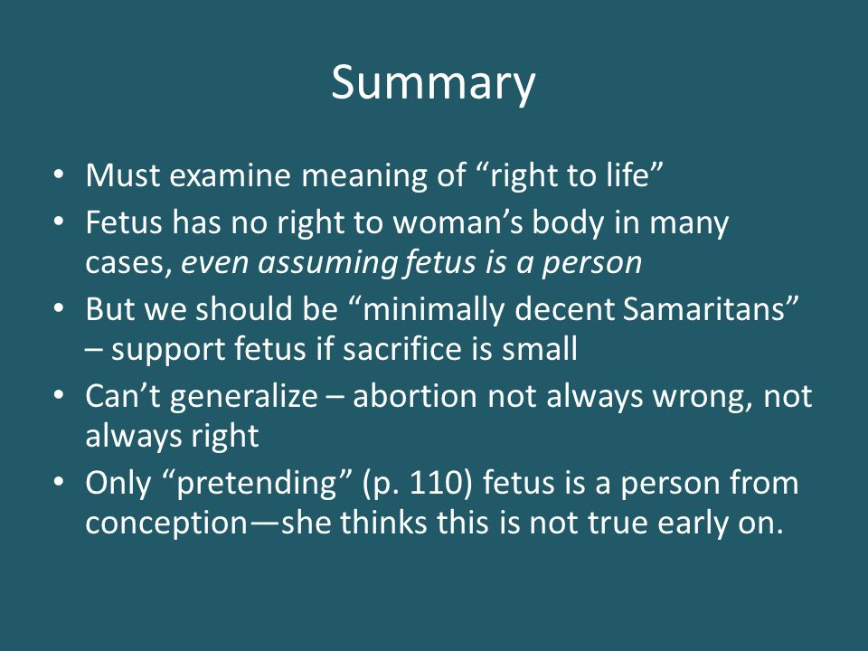 "Summary Must examine meaning of ""right to life"" Fetus has no right to woman's body in many cases, even assuming fetus is a person But we should be ""mi"