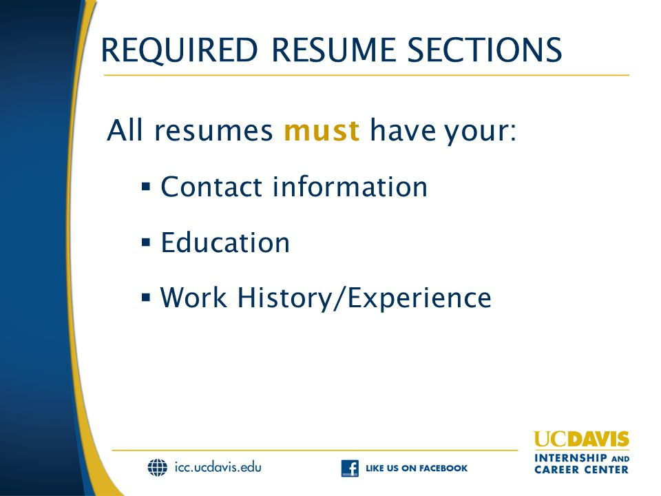 REQUIRED RESUME SECTIONS All resumes must have your:  Contact information  Education  Work History/Experience