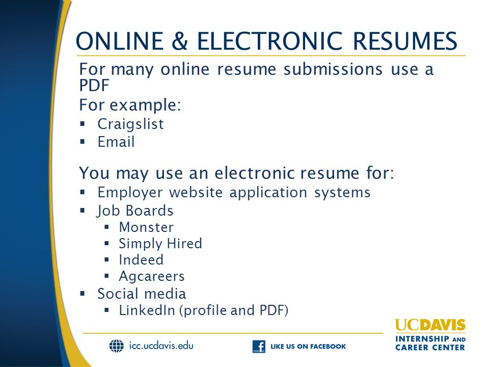 ONLINE & ELECTRONIC RESUMES For many online resume submissions use a PDF For example:  Craigslist  Email You may use an electronic resume for:  Employer website application systems  Job Boards  Monster  Simply Hired  Indeed  Agcareers  Social media  LinkedIn (profile and PDF)