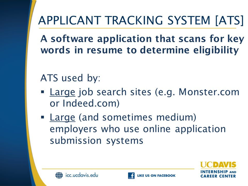 APPLICANT TRACKING SYSTEM [ATS] A software application that scans for key words in resume to determine eligibility ATS used by:  Large job search sites (e.g.
