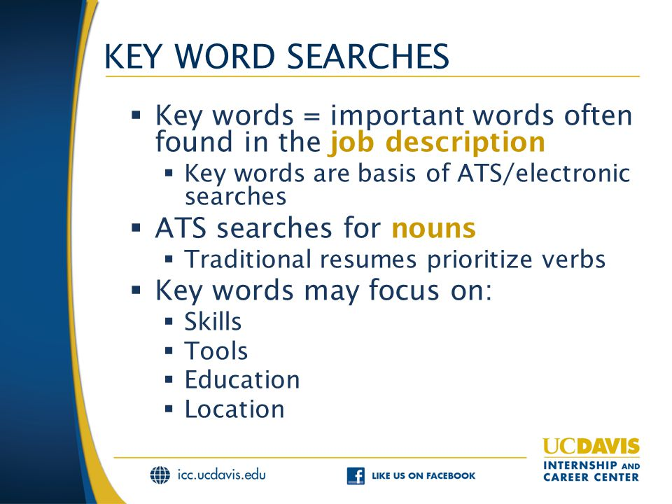 KEY WORD SEARCHES  Key words = important words often found in the job description  Key words are basis of ATS/electronic searches  ATS searches for nouns  Traditional resumes prioritize verbs  Key words may focus on:  Skills  Tools  Education  Location