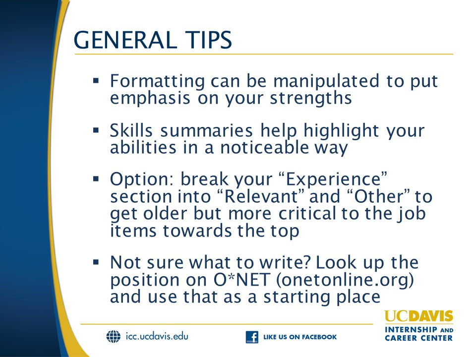GENERAL TIPS  Formatting can be manipulated to put emphasis on your strengths  Skills summaries help highlight your abilities in a noticeable way  Option: break your Experience section into Relevant and Other to get older but more critical to the job items towards the top  Not sure what to write.