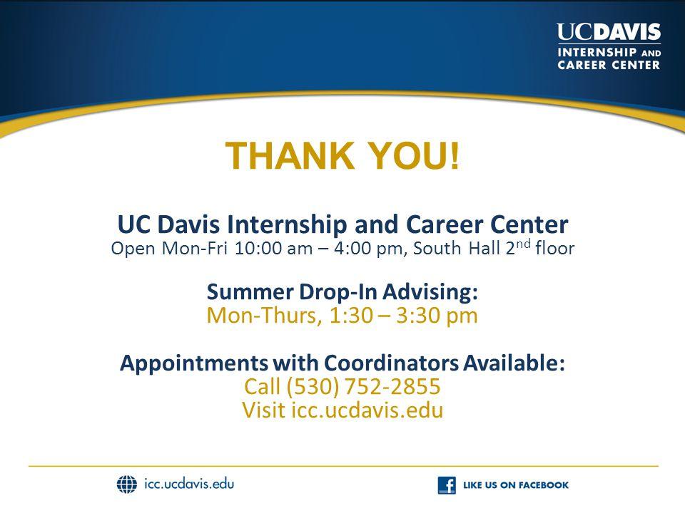 THANK YOU! UC Davis Internship and Career Center Open Mon-Fri 10:00 am – 4:00 pm, South Hall 2 nd floor Summer Drop-In Advising: Mon-Thurs, 1:30 – 3:3