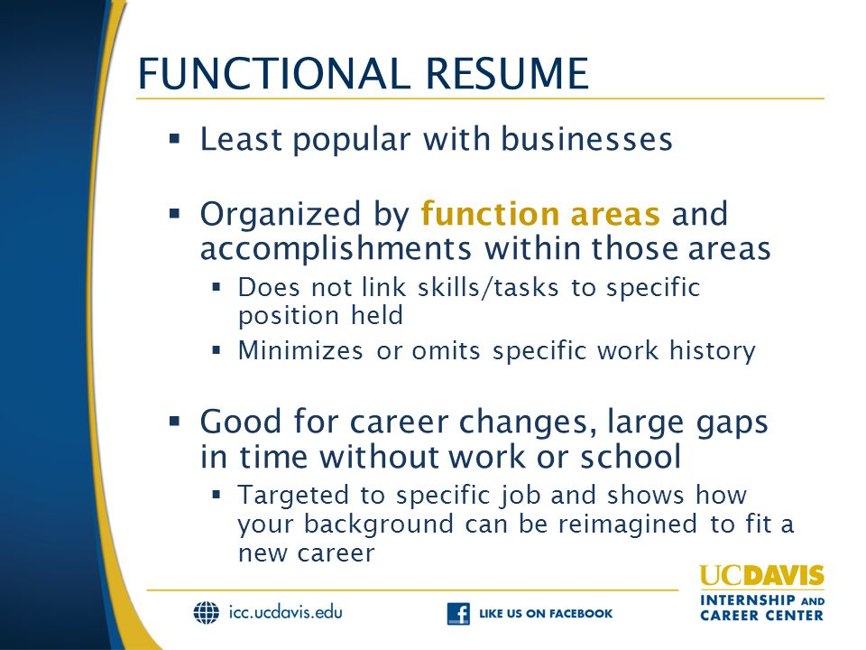 FUNCTIONAL RESUME  Least popular with businesses  Organized by function areas and accomplishments within those areas  Does not link skills/tasks to specific position held  Minimizes or omits specific work history  Good for career changes, large gaps in time without work or school  Targeted to specific job and shows how your background can be reimagined to fit a new career